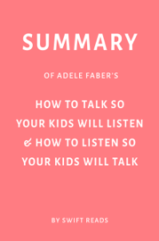Summary of Adele Faber's How to Talk So Your Kids Will Listen & How to Listen So Your Kids Will Talk by Swift Reads
