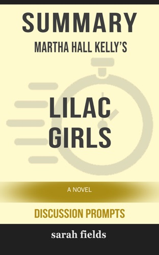Sarah Fields - Summary of Lilac Girls: A Novel by Martha Hall Kelly (Discussion Prompts)