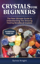 Crystals for Beginners: The New Ultimate Guide to Understanding The Amazing Healing Benefits of Crystals