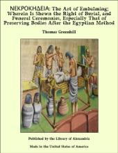 ΝΕΚΡΟΚΗΔΕΙΑ: The Art Of Embalming; Wherein Is Shewn The Right Of Burial, And Funeral Ceremonies, Especially That Of Preserving Bodies After The Egyptian Method