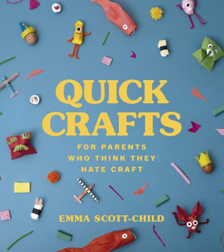 Emma Scott-Child - Quick Crafts for Parents Who Think They Hate Craft