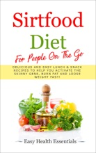 Sirtfood Diet For People On The Go: Delicious And Easy Lunch & Snack Recipes To Help You Activate The Skinny Gene, Burn Fat And Loose Weight Fast!
