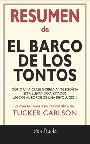 Don Ruelo - Resumen de El Barco de Los Tontos: Cómo Una Clase Gobernante Egoísta Está llevando A Estados Unidos Al Borde de Una Revolución: Conversaciones Escritas Del Libro De Tucker Carlson