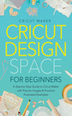 Cricut Design Space for Beginners: A Step-by-Step Guide to Cricut Maker with Precise Images & Practical Illustrated Examples