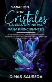 Sanación por Cristales - La guía definitiva para principiantes: Descubre el poder de los cristales curativos, piedras y minerales para la salud y la felicidad