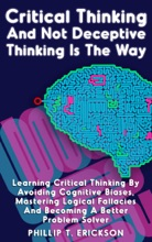 Critical Thinking And Not Deceptive Thinking Is The Way: Learn Critical Thinking By Avoiding Cognitive Biases, Mastering Logical Fallacies And Becoming A Better Problem Solver