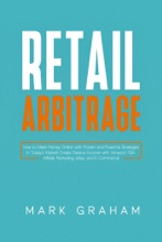 Retail Arbitrage:  How to Make Money Online with Proven and Powerful Strategies in Today's Market! Create Passive Income with Amazon FBA, Affiliate Marketing, eBay and E-Commerce!