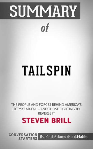 Summary of Tailspin: The People and Forces Behind America's Fifty-Year Fall--and Those Fighting to Reverse It by Steven Brill Conversation Starters - Paul Adams book cover