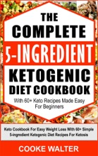 The Complete 5-Ingredient Ketogenic Diet Cookbook With 60+ Keto Recipes Made Easy For Beginners - Keto Cookbook For Easy Weight Loss With Over 60 Simple 5-ingredient Ketogenic Diet Recipes For Ketosis
