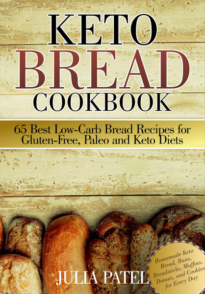 Keto Bread Cookbook: 65 Best Low-Carb Bread Recipes for Gluten-Free, Paleo and Keto Diets. Homemade Keto Bread, Buns, Breadsticks, Muffins, Donuts, and Cookies for Every Day by Julia Patel