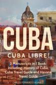 Cuba: Cuba Libre! 3 Manuscripts in 1 Book, Including: History of Cuba, Cuba Travel Guide and Havana Travel Guide