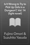 Is It Wrong To Try To Pick Up Girls In A Dungeon Vol 14 Light Novel