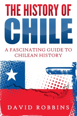 The History of Chile: A Fascinating Guide to Chilean History