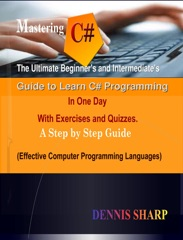 Mastering C#: The Ultimate Beginner's And Intermediate's Guide to Learn C# Programming In One Day with Exercises and Quizzes, A Step by Step Guide (Effective Computer Programming Languages)