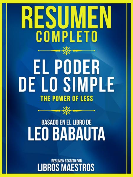 Resumen Completo: El Poder De Lo Simple (The Power Of Less) - Basado En El Libro De Leo Babauta por Libros Maestros