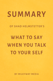 Summary of Shad Helmstetter's What to Say When You Talk to Your Self by Milkyway Media