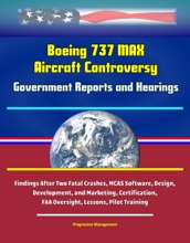Boeing 737 MAX Aircraft Controversy: Government Reports And Hearings - Findings After Two Fatal Crashes, MCAS Software, Design, Development, And Marketing, Certification, FAA Oversight, Lessons, Pilot Training