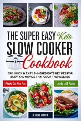 The Super Easy Keto Slow Cooker Cookbook: 250 Quick & Easy 5-Ingredients Recipes for Busy and Novice that Cook Themselves  2-Weeks Keto Meal Plan – Lose Up to 16 Pounds