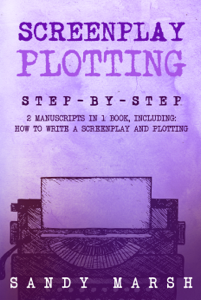 Screenplay Plotting: Step-by-Step  2 Manuscripts in 1 Book  Essential Movie Plot, TV Script Plot and Screenplay Plot Writing Tricks Any Writer Can Learn Book Cover