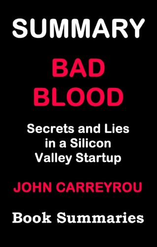 Book Summaries - Summary of BAD BLOOD - Secrets and Lies in a Silicon Valley Startup( Based on John Carreyrou's book)