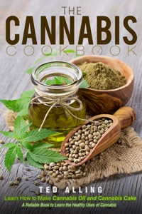 The Cannabis Cookbook: Learn How to Make Cannabis Oil and Cannabis Cake: A Reliable Book to Learn the Healthy Uses of Cannabis by Ted Alling Book Cover