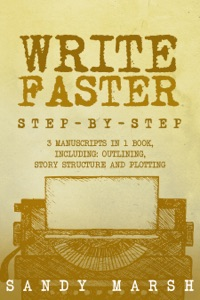 Write Faster: Step-by-Step  3 Manuscripts in 1 Book  Essential Speed Writing, Fast Writing and Smart Writing Tricks Any Writer Can Learn