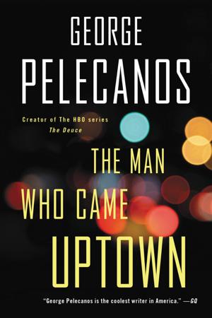 The Man Who Came Uptown - George Pelecanos