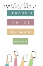 La Guía Ridículamente Simple Para Iphone X, XR, XS, XS Y Max