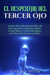 El Despertar del Tercer Ojo: Secretos de la activación del chakra del tercer ojo para la conciencia superior, la clarividencia, el desarrollo psíquico y la observación de auras y chakras Copertina del libro