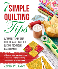 7 Simple Quilting Tips: Ultimate Step by Step Guide to Master All Quilting Techniques as a Beginner