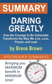 Summary Of Daring Greatly How The Courage To Be Vulnerable Transforms The Way We Live Love Parent And Lead By Bren Brown