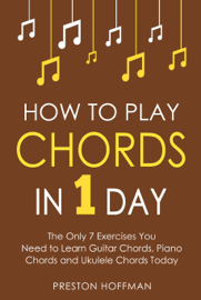 How to Play Chords: In 1 Day - The Only 7 Exercises You Need to Learn Guitar Chords, Piano Chords and Ukulele Chords Today