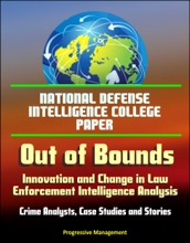 National Defense Intelligence College Paper: Out of Bounds - Innovation and Change in Law Enforcement Intelligence Analysis - Crime Analysts, Case Studies and Stories