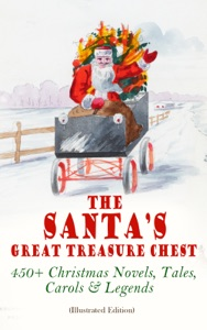 The Santa's Great Treasure Chest: 450+ Christmas Novels, Tales, Carols & Legends