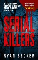 Serial Killers Volume 1: 6 Horrific Serial Killers' True Crime Stories
