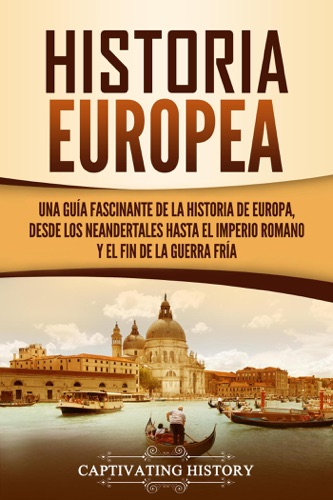 Historia Europea: Una Guía Fascinante de la Historia de Europa, desde los Neandertales hasta el Imperio Romano y el Fin de la Guerra Fría