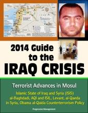 2014 Guide to the Iraq Crisis: Terrorist Advances in Mosul, Islamic State of Iraq and Syria (ISIS), al-Baghdadi, AQI and ISIL, Levant, al-Qaeda in Syria, Obama al-Qaida Counterterrorism Policy