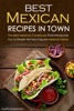 Best Mexican Recipes in Town: The Best Mexican Cookbook That Introduces You to Simple Yet Most Popular Mexican Dishes