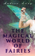THE MAGICAL WORLD OF FAIRIES (Illustrated Edition)