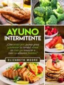 Ayuno Intermitente: ¿Cómo perder peso, quemar grasa y aumentar su claridad mental sin tener que renunciar a todos sus alimentos favoritos? Book Cover