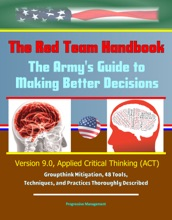 The Red Team Handbook: The Army's Guide To Making Better Decisions - Version 9.0, Applied Critical Thinking (ACT), Groupthink Mitigation, 48 Tools, Techniques, And Practices Thoroughly Described