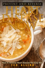Prevent and Reverse Heart Disease Now: How to Reverse Heart Disease the Easy Way - Delicious Recipes for Reversing Heart Disease