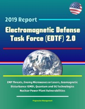 2019 Report Electromagnetic Defense Task Force (EDTF) 2.0 - EMP Threats, Enemy Microwaves or Lasers, Geomagnetic Disturbance (GMD), Quantum and 5G Technologies, Nuclear Power Plant Vulnerabilities