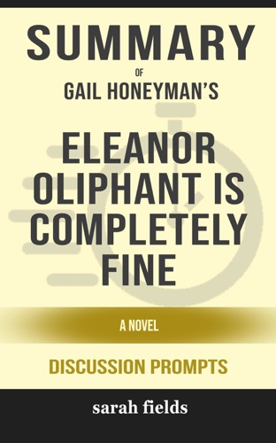 Sarah Fields - Summary of Eleanor Oliphant Is Completely Fine: A Novel by Gail Honeyman (Discussion Prompts)