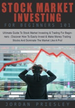 Stock Market Investing For Beginners 101: The Ultimate Guide To Stock Market Investing & Trading For Beginners - Discover How To Easily Invest & Make Money Trading Stocks And Dominate The Market