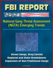 FBI Report: National Gang Threat Assessment (NGTA) Emerging Trends - Street Gangs, Drug Cartels, Regional and State Breakdowns, Expansion of Non-Traditional Gangs