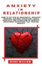 Anxiety in Relationship: How to get rid of Insecurity, Negative Thinking, Jealousy, Overcome Couple Conflicts, and Learn How To Identify Irrational Behaviors That Trigger Anxiety
