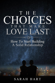 The Choices That Make Love Last: How To Start Building A Solid Relationship
