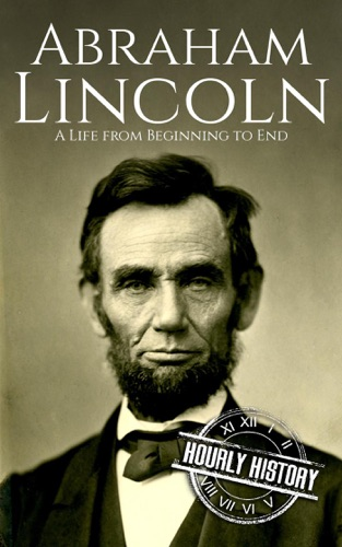 Hourly History - Abraham Lincoln: A Life From Beginning to End