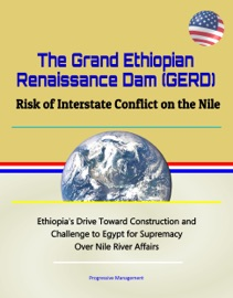 The Grand Ethiopian Renaissance Dam Gerd Risk Of Interstate Conflict On The Nile Ethiopia S Drive Toward Construction And Challenge To Egypt For Supremacy Over Nile River Affairs